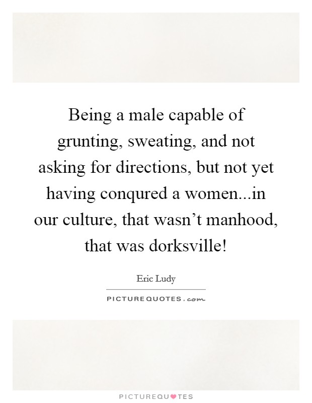Being a male capable of grunting, sweating, and not asking for directions, but not yet having conqured a women...in our culture, that wasn't manhood, that was dorksville! Picture Quote #1