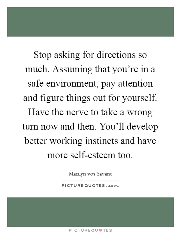 Stop asking for directions so much. Assuming that you're in a safe environment, pay attention and figure things out for yourself. Have the nerve to take a wrong turn now and then. You'll develop better working instincts and have more self-esteem too Picture Quote #1