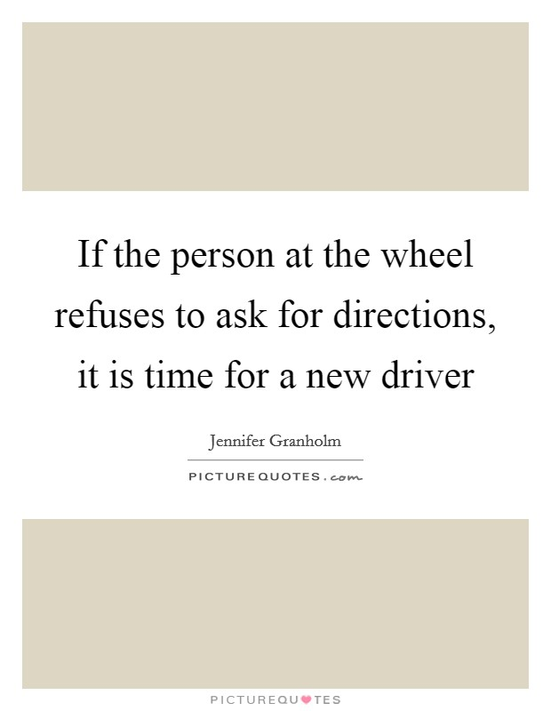 If the person at the wheel refuses to ask for directions, it is time for a new driver Picture Quote #1
