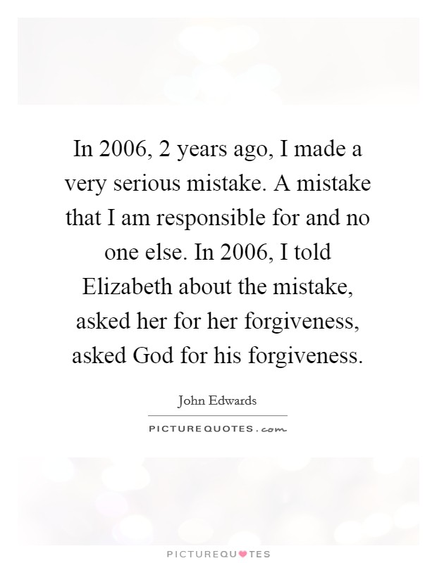 In 2006, 2 years ago, I made a very serious mistake. A mistake that I am responsible for and no one else. In 2006, I told Elizabeth about the mistake, asked her for her forgiveness, asked God for his forgiveness Picture Quote #1