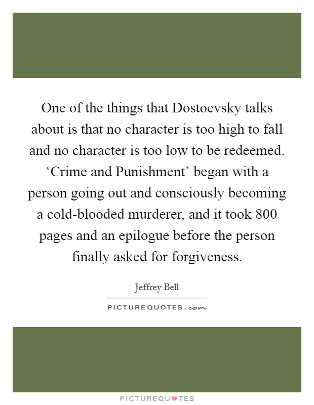 One of the things that Dostoevsky talks about is that no character is too high to fall and no character is too low to be redeemed. 'Crime and Punishment' began with a person going out and consciously becoming a cold-blooded murderer, and it took 800 pages and an epilogue before the person finally asked for forgiveness Picture Quote #1