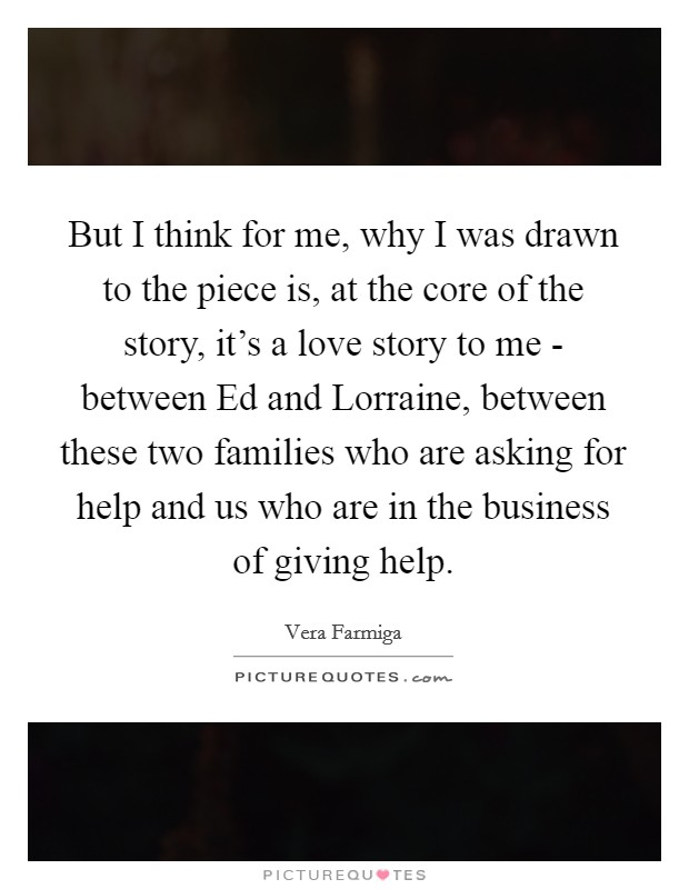 But I think for me, why I was drawn to the piece is, at the core of the story, it's a love story to me - between Ed and Lorraine, between these two families who are asking for help and us who are in the business of giving help Picture Quote #1
