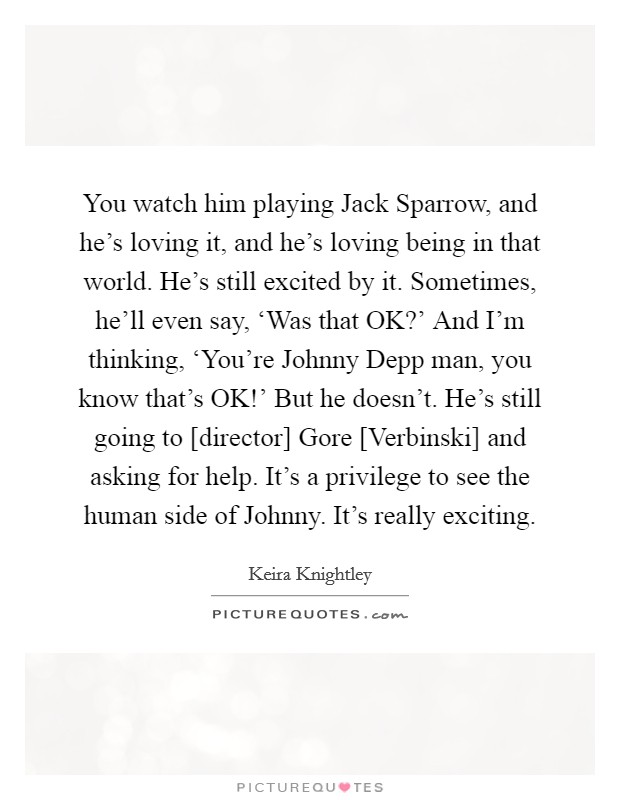 You watch him playing Jack Sparrow, and he's loving it, and he's loving being in that world. He's still excited by it. Sometimes, he'll even say, 'Was that OK?' And I'm thinking, 'You're Johnny Depp man, you know that's OK!' But he doesn't. He's still going to [director] Gore [Verbinski] and asking for help. It's a privilege to see the human side of Johnny. It's really exciting Picture Quote #1