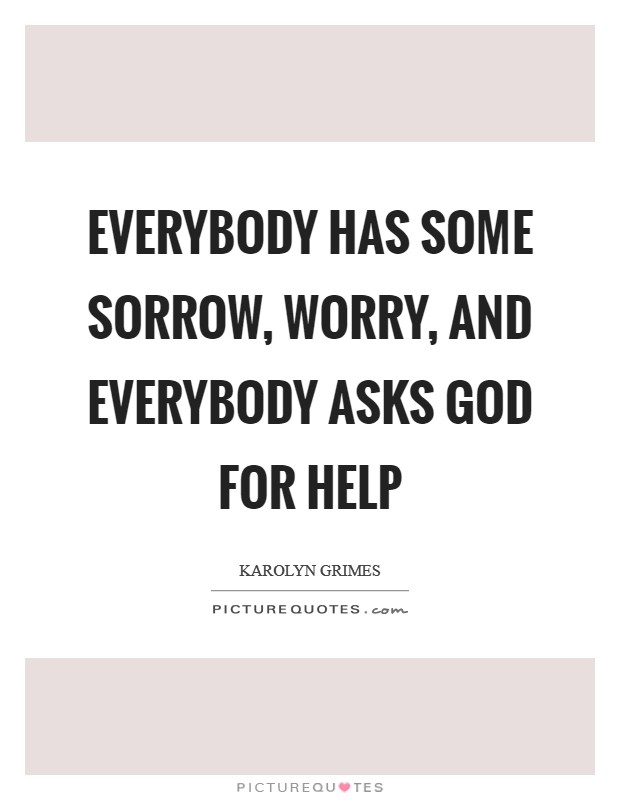 Everybody has some sorrow, worry, and everybody asks God for help Picture Quote #1