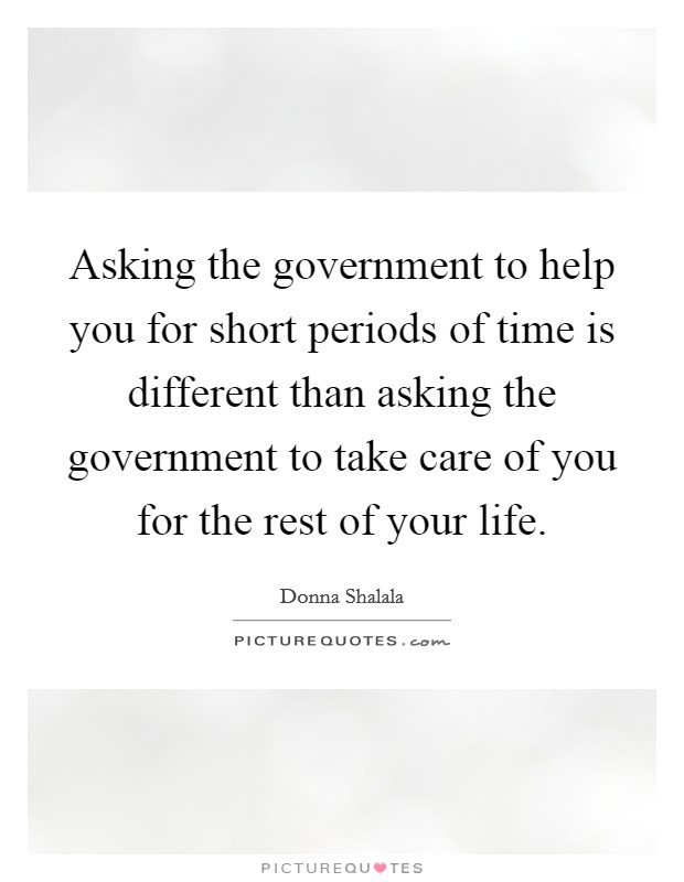 Asking the government to help you for short periods of time is different than asking the government to take care of you for the rest of your life Picture Quote #1