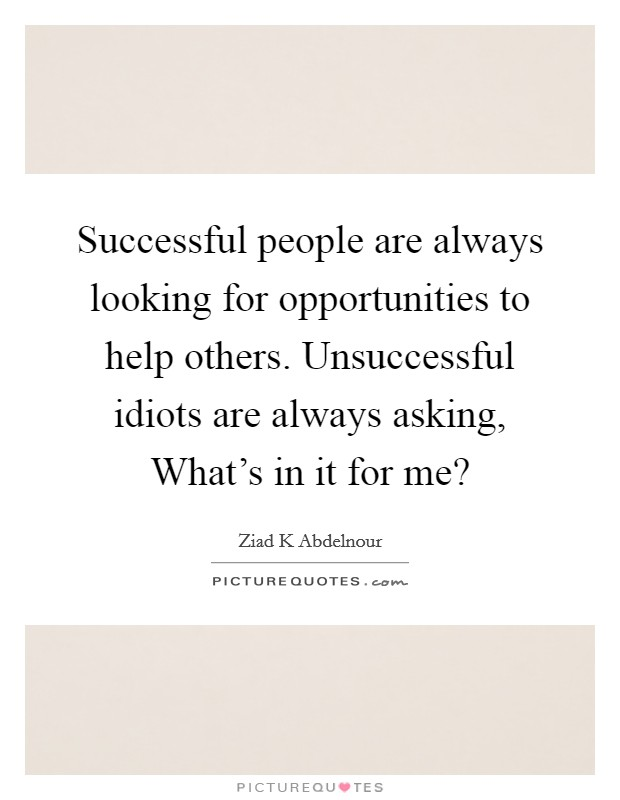 Successful people are always looking for opportunities to help others. Unsuccessful idiots are always asking, What's in it for me? Picture Quote #1