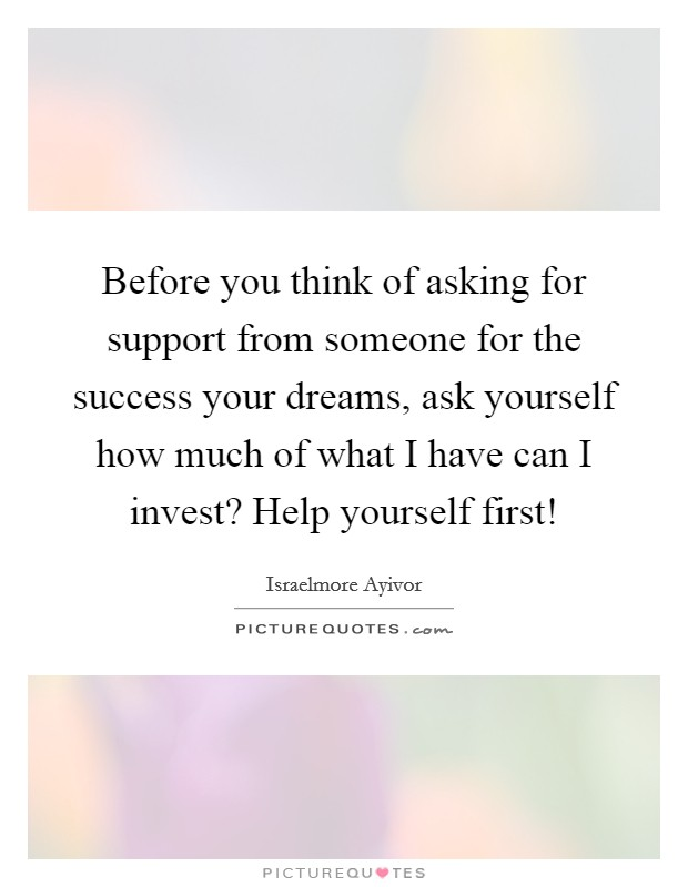 Before you think of asking for support from someone for the success your dreams, ask yourself how much of what I have can I invest? Help yourself first! Picture Quote #1