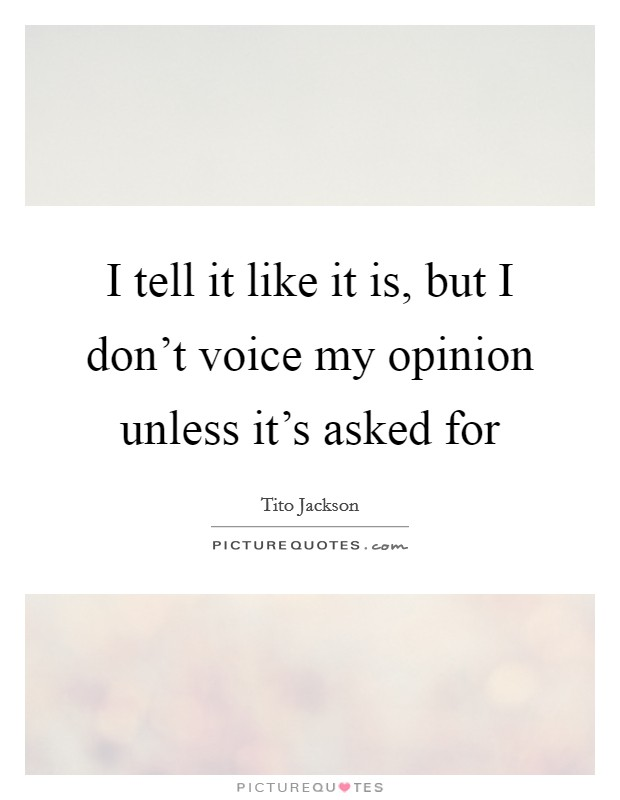 I tell it like it is, but I don't voice my opinion unless it's asked for Picture Quote #1