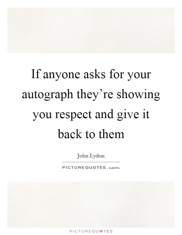 If anyone asks for your autograph they're showing you respect and give it back to them Picture Quote #1