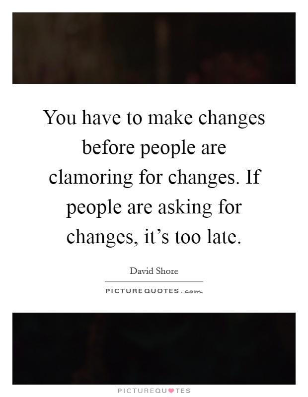 You have to make changes before people are clamoring for changes. If people are asking for changes, it's too late Picture Quote #1