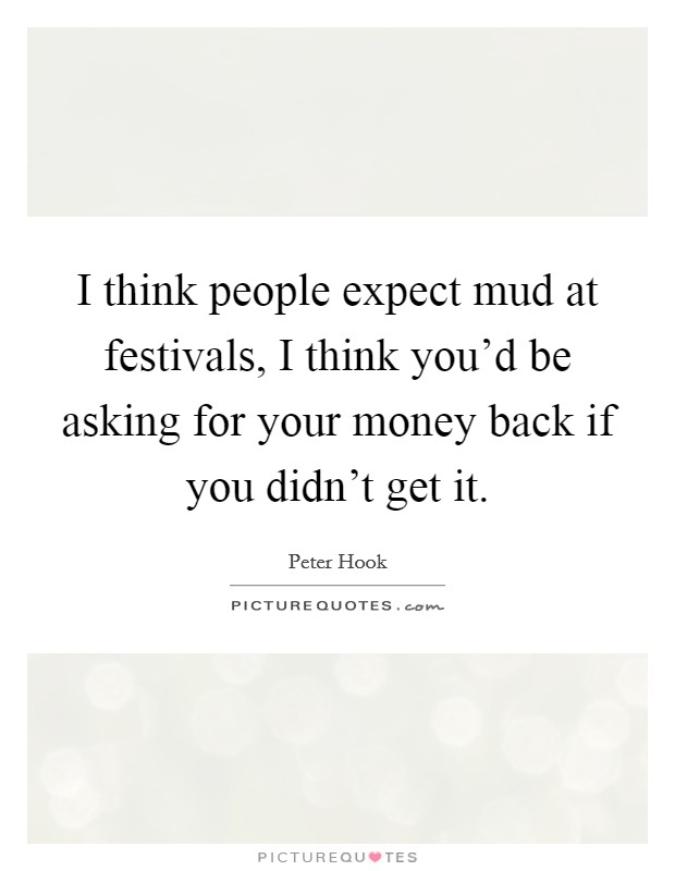 I think people expect mud at festivals, I think you'd be asking for your money back if you didn't get it Picture Quote #1
