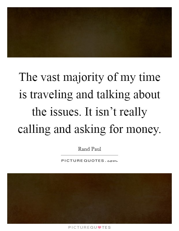 The vast majority of my time is traveling and talking about the issues. It isn't really calling and asking for money Picture Quote #1