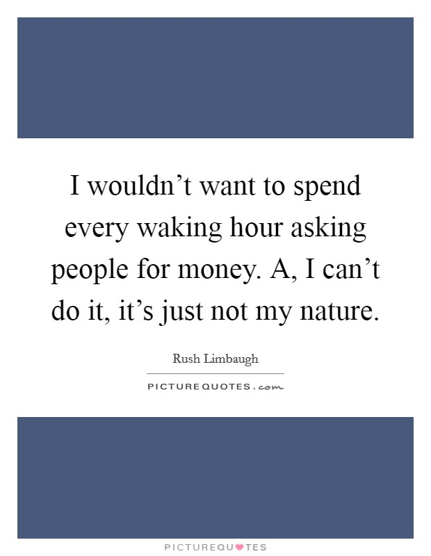I wouldn't want to spend every waking hour asking people for money. A, I can't do it, it's just not my nature Picture Quote #1
