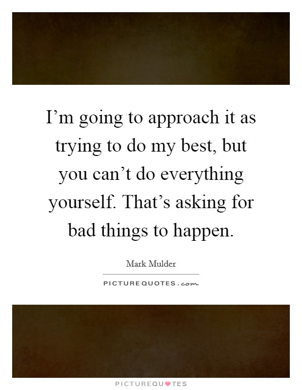 I'm going to approach it as trying to do my best, but you can't do everything yourself. That's asking for bad things to happen Picture Quote #1