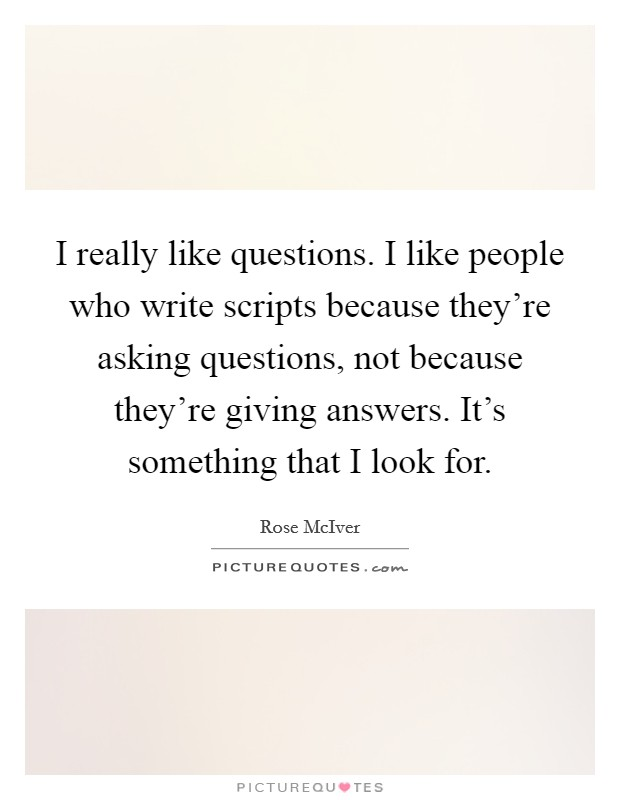 I really like questions. I like people who write scripts because they're asking questions, not because they're giving answers. It's something that I look for Picture Quote #1