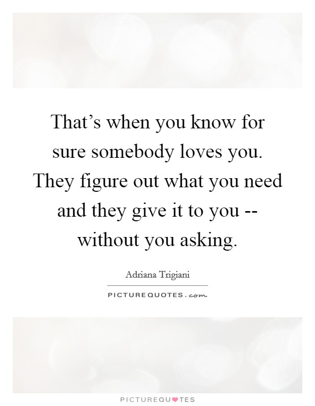 That's when you know for sure somebody loves you. They figure out what you need and they give it to you -- without you asking Picture Quote #1