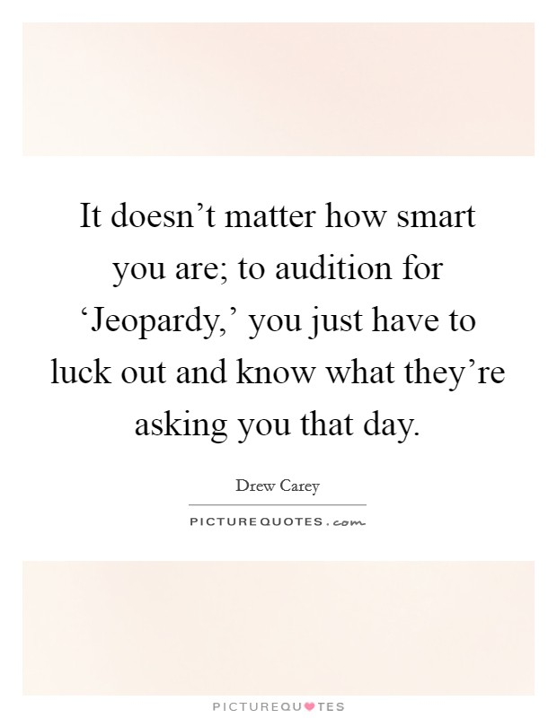 It doesn't matter how smart you are; to audition for 'Jeopardy,' you just have to luck out and know what they're asking you that day Picture Quote #1