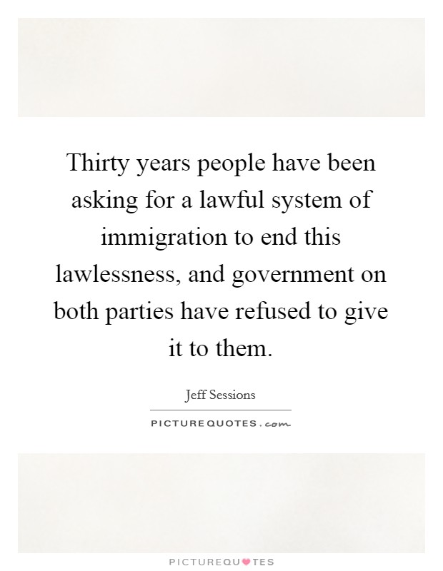 Thirty years people have been asking for a lawful system of immigration to end this lawlessness, and government on both parties have refused to give it to them Picture Quote #1