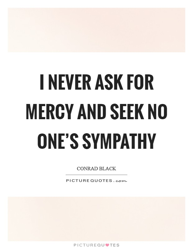 I never ask for mercy and seek no one's sympathy Picture Quote #1