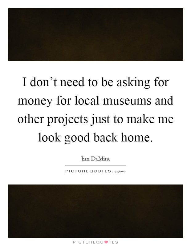 I don't need to be asking for money for local museums and other projects just to make me look good back home Picture Quote #1
