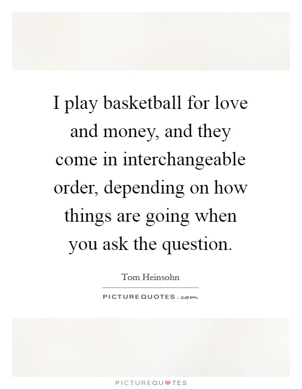 I play basketball for love and money, and they come in interchangeable order, depending on how things are going when you ask the question Picture Quote #1