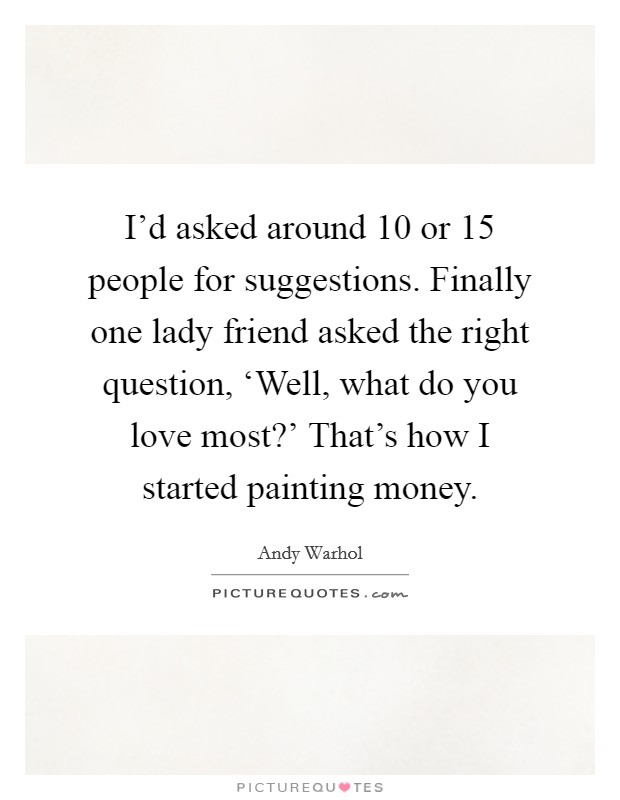 I'd asked around 10 or 15 people for suggestions. Finally one lady friend asked the right question, 'Well, what do you love most?' That's how I started painting money Picture Quote #1