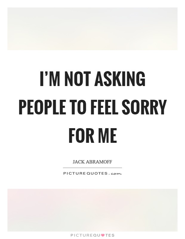 I'm not asking people to feel sorry for me Picture Quote #1