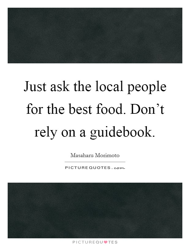 Just ask the local people for the best food. Don't rely on a guidebook Picture Quote #1