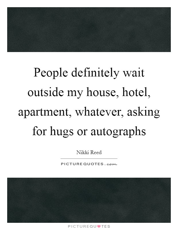 People definitely wait outside my house, hotel, apartment, whatever, asking for hugs or autographs Picture Quote #1