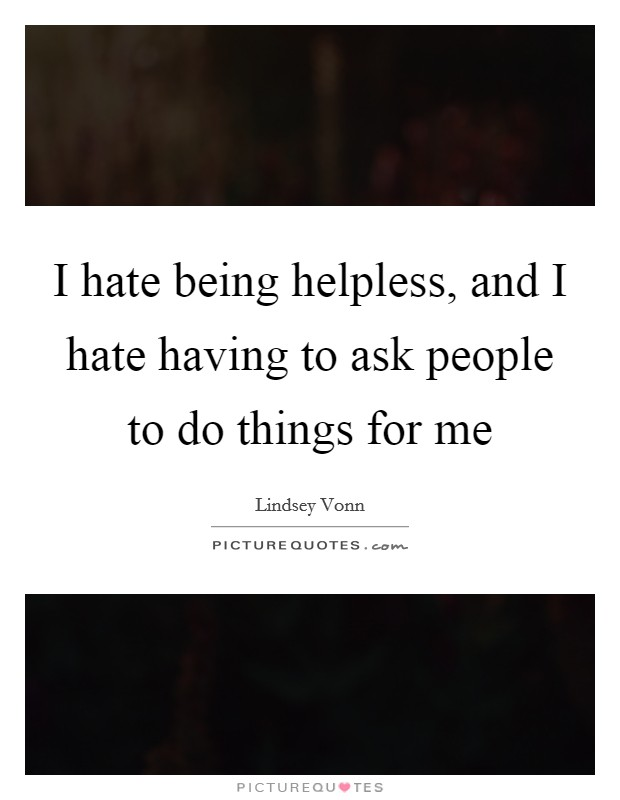 I hate being helpless, and I hate having to ask people to do things for me Picture Quote #1