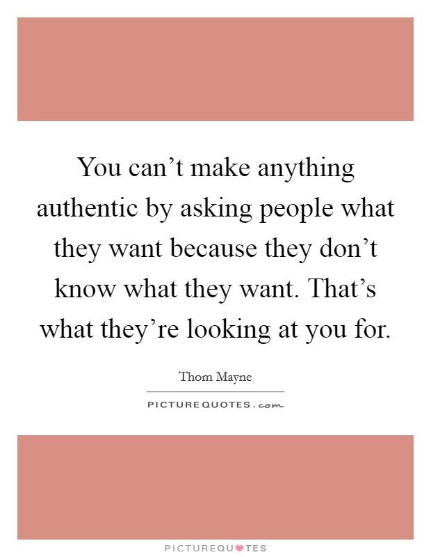 You can't make anything authentic by asking people what they want because they don't know what they want. That's what they're looking at you for Picture Quote #1