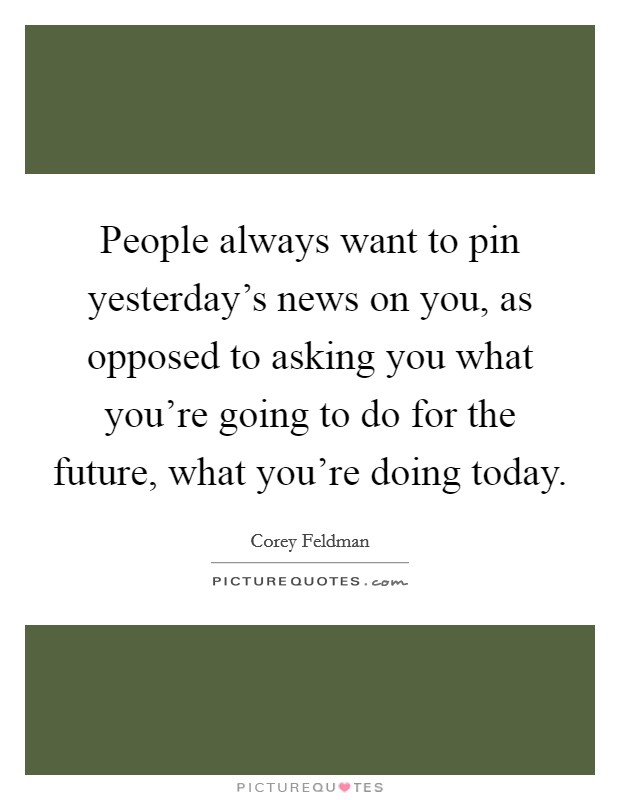 People always want to pin yesterday's news on you, as opposed to asking you what you're going to do for the future, what you're doing today Picture Quote #1