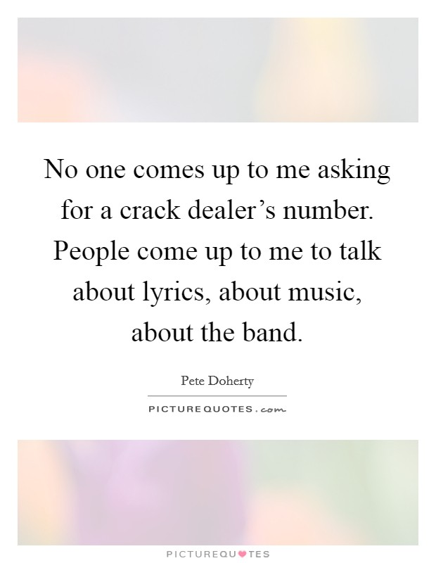 No one comes up to me asking for a crack dealer's number. People come up to me to talk about lyrics, about music, about the band Picture Quote #1
