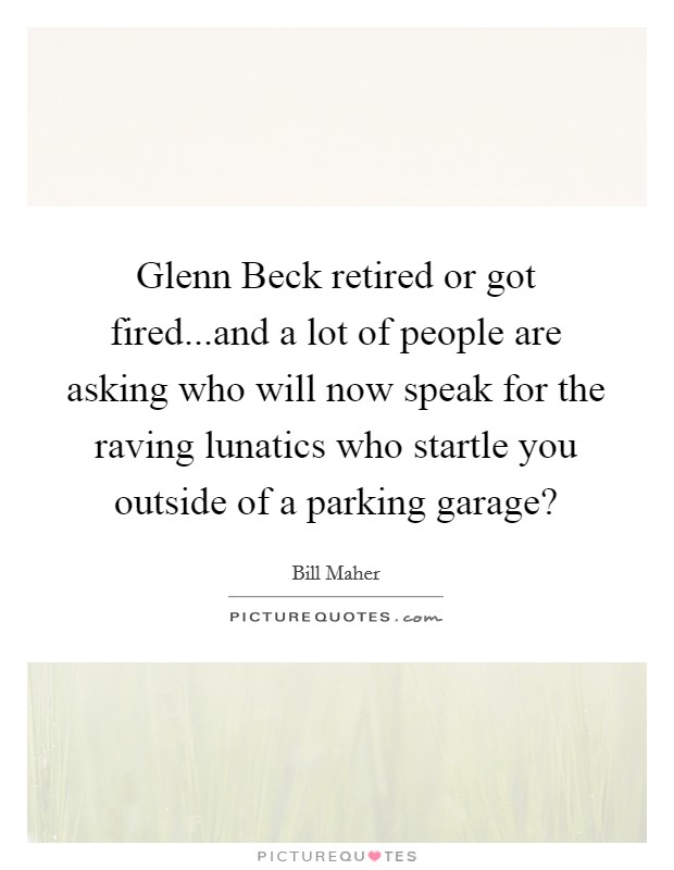 Glenn Beck retired or got fired...and a lot of people are asking who will now speak for the raving lunatics who startle you outside of a parking garage? Picture Quote #1