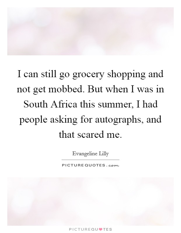 I can still go grocery shopping and not get mobbed. But when I was in South Africa this summer, I had people asking for autographs, and that scared me Picture Quote #1