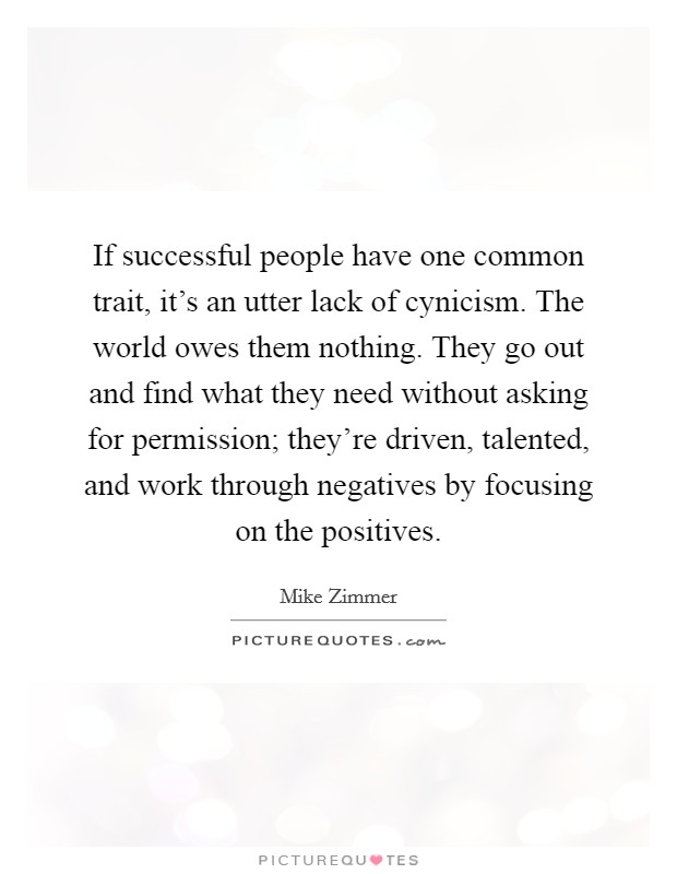 If successful people have one common trait, it's an utter lack of cynicism. The world owes them nothing. They go out and find what they need without asking for permission; they're driven, talented, and work through negatives by focusing on the positives Picture Quote #1