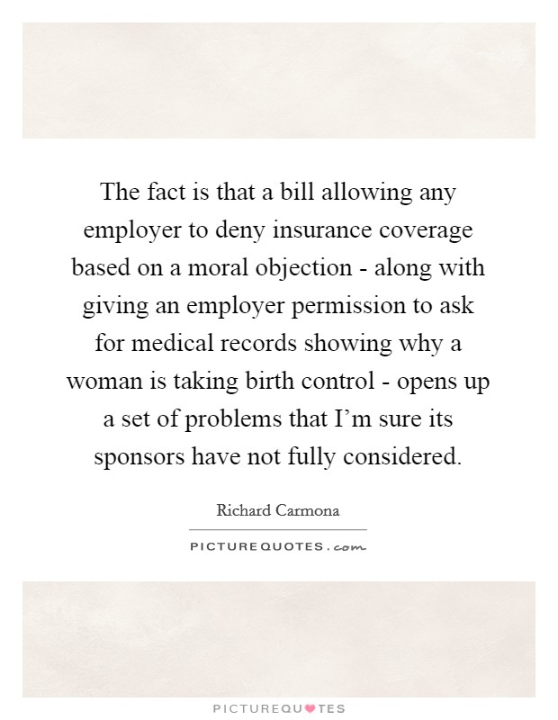 The fact is that a bill allowing any employer to deny insurance coverage based on a moral objection - along with giving an employer permission to ask for medical records showing why a woman is taking birth control - opens up a set of problems that I'm sure its sponsors have not fully considered Picture Quote #1