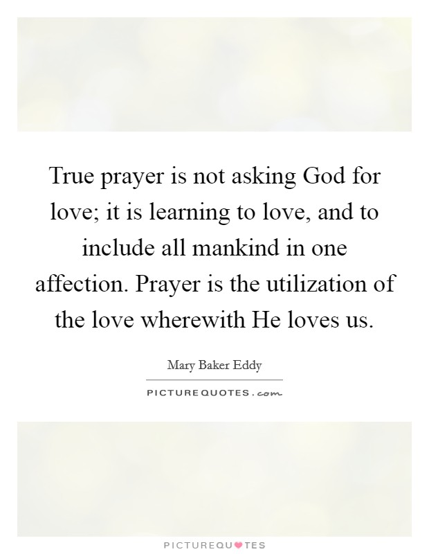 True prayer is not asking God for love; it is learning to love, and to include all mankind in one affection. Prayer is the utilization of the love wherewith He loves us Picture Quote #1
