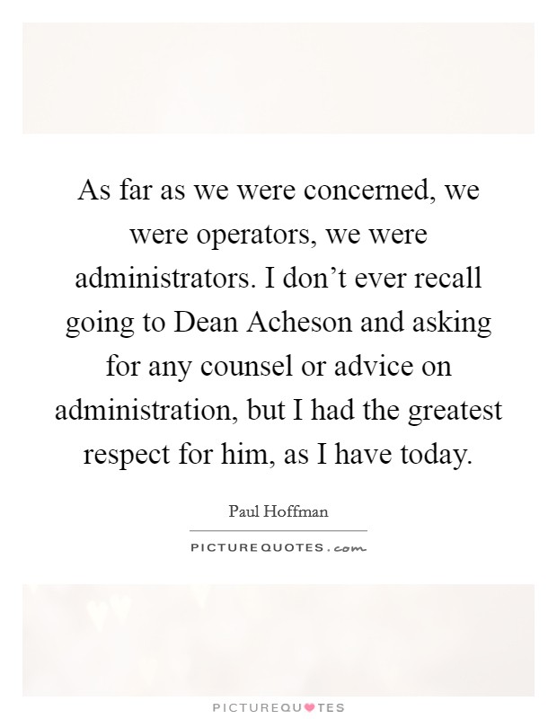 As far as we were concerned, we were operators, we were administrators. I don't ever recall going to Dean Acheson and asking for any counsel or advice on administration, but I had the greatest respect for him, as I have today Picture Quote #1