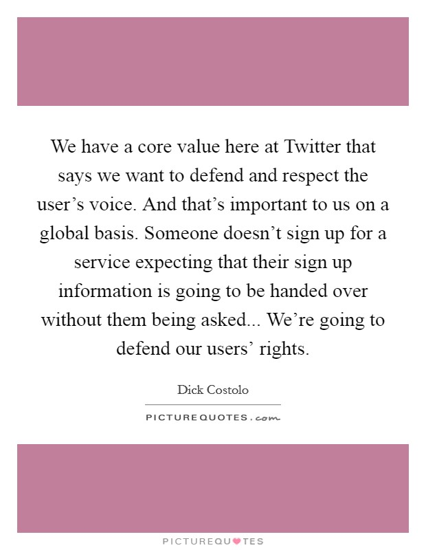 We have a core value here at Twitter that says we want to defend and respect the user's voice. And that's important to us on a global basis. Someone doesn't sign up for a service expecting that their sign up information is going to be handed over without them being asked... We're going to defend our users' rights Picture Quote #1