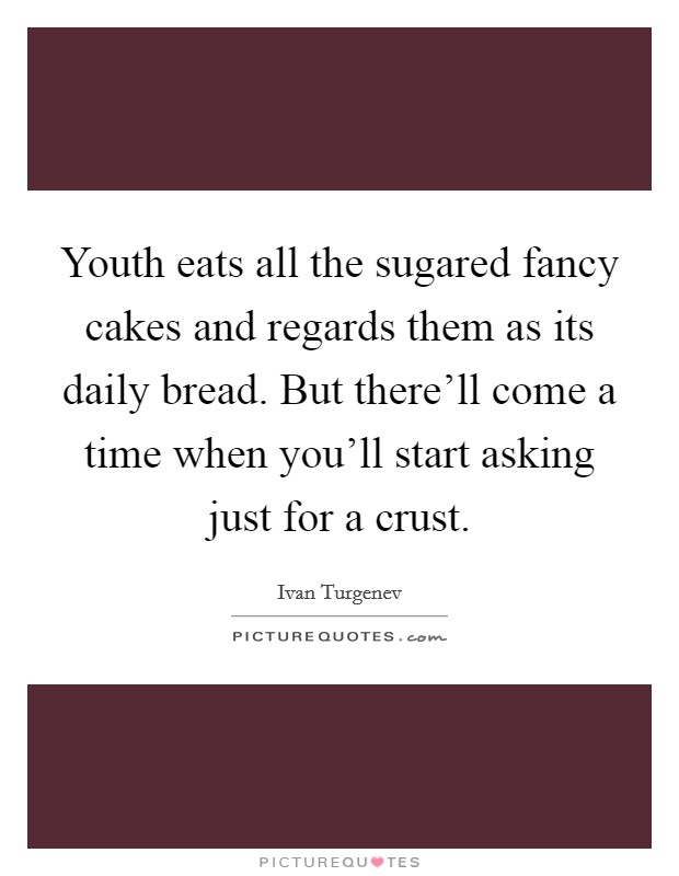 Youth eats all the sugared fancy cakes and regards them as its daily bread. But there'll come a time when you'll start asking just for a crust Picture Quote #1