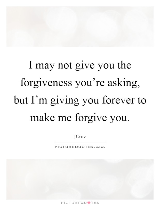 I may not give you the forgiveness you're asking, but I'm giving you forever to make me forgive you Picture Quote #1