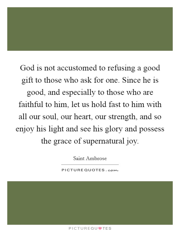 God is not accustomed to refusing a good gift to those who ask for one. Since he is good, and especially to those who are faithful to him, let us hold fast to him with all our soul, our heart, our strength, and so enjoy his light and see his glory and possess the grace of supernatural joy Picture Quote #1