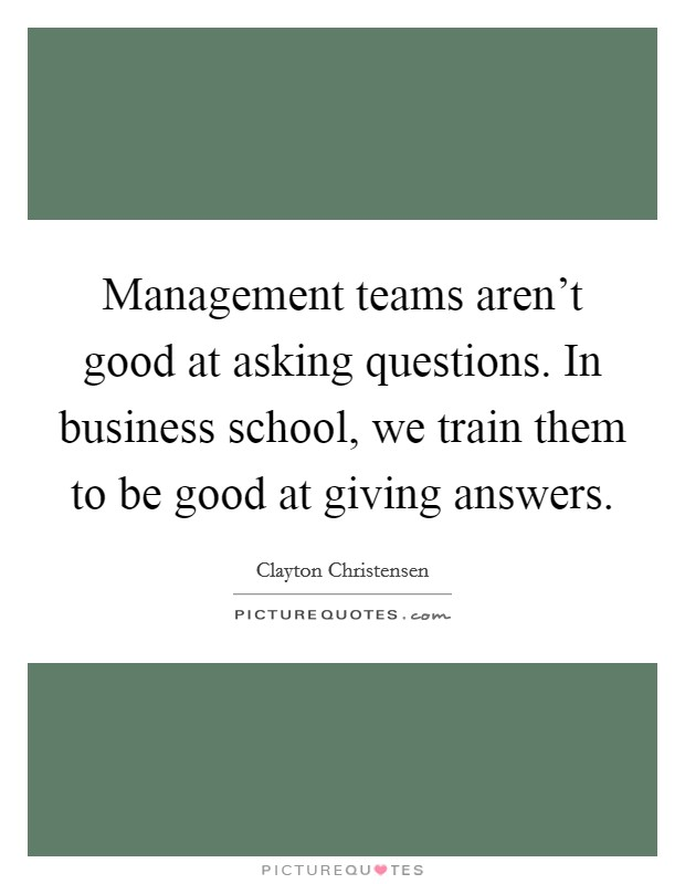 Management teams aren't good at asking questions. In business school, we train them to be good at giving answers. Picture Quote #1