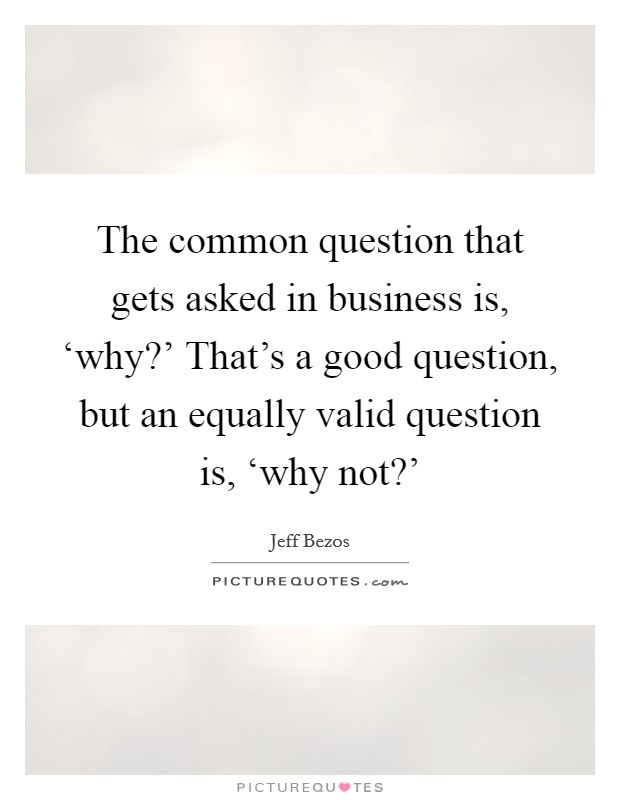 The common question that gets asked in business is, 'why?' That's a good question, but an equally valid question is, 'why not?' Picture Quote #1