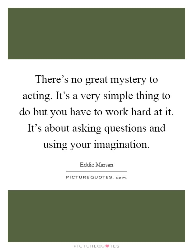 There's no great mystery to acting. It's a very simple thing to do but you have to work hard at it. It's about asking questions and using your imagination Picture Quote #1