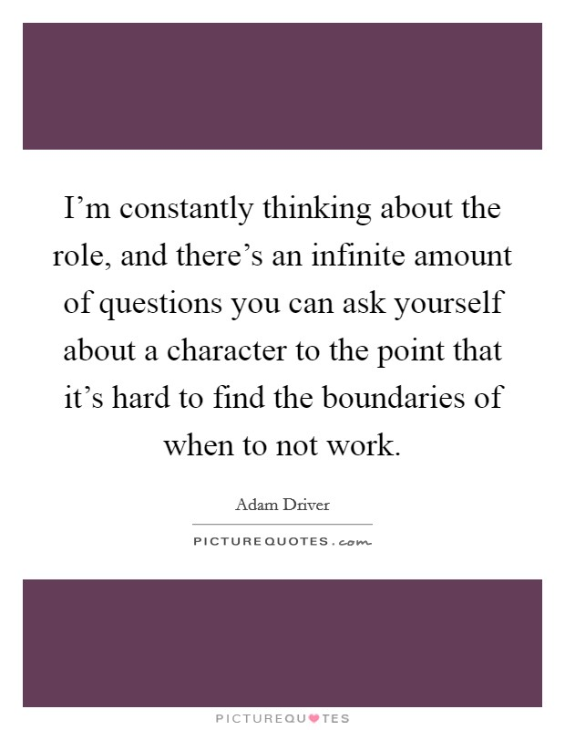 I'm constantly thinking about the role, and there's an infinite amount of questions you can ask yourself about a character to the point that it's hard to find the boundaries of when to not work. Picture Quote #1