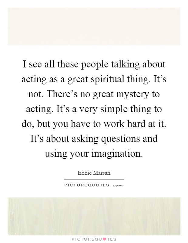 I see all these people talking about acting as a great spiritual thing. It's not. There's no great mystery to acting. It's a very simple thing to do, but you have to work hard at it. It's about asking questions and using your imagination Picture Quote #1