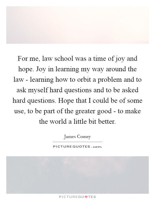 For me, law school was a time of joy and hope. Joy in learning my way around the law - learning how to orbit a problem and to ask myself hard questions and to be asked hard questions. Hope that I could be of some use, to be part of the greater good - to make the world a little bit better. Picture Quote #1