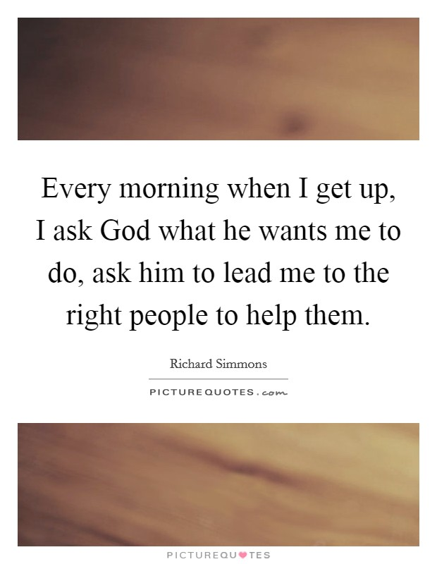 Every morning when I get up, I ask God what he wants me to do, ask him to lead me to the right people to help them Picture Quote #1